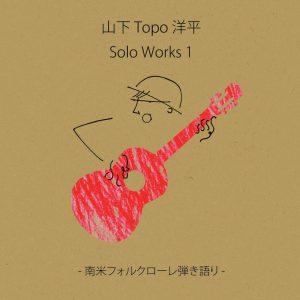 山下Topo洋平「Solo Works1 - 南米フォルクローレ弾き語り -」